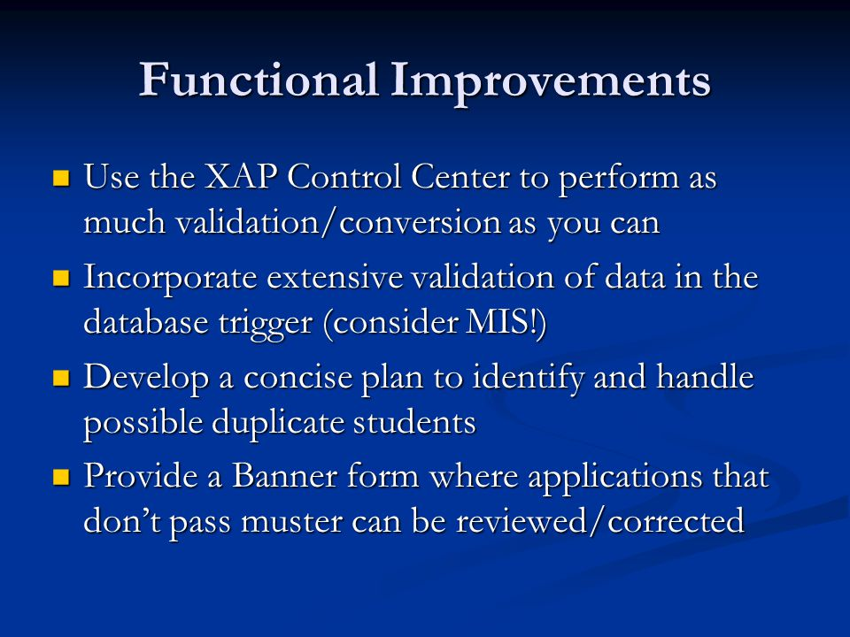 Functional Improvements Use the XAP Control Center to perform as much validation/conversion as you can Use the XAP Control Center to perform as much validation/conversion as you can Incorporate extensive validation of data in the database trigger (consider MIS!) Incorporate extensive validation of data in the database trigger (consider MIS!) Develop a concise plan to identify and handle possible duplicate students Develop a concise plan to identify and handle possible duplicate students Provide a Banner form where applications that don't pass muster can be reviewed/corrected Provide a Banner form where applications that don't pass muster can be reviewed/corrected