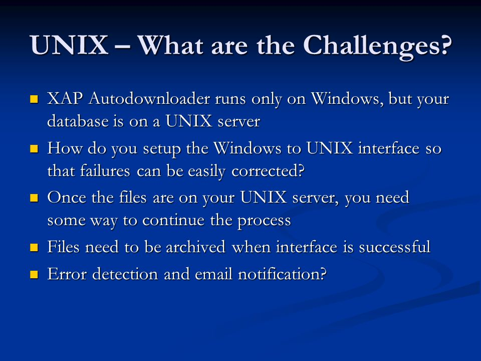 Moving Applications to UNIX Using XAP, you can either FTP the file, or call a custom program when applications are downloaded Using XAP, you can either FTP the file, or call a custom program when applications are downloaded FTP by itself has no mechanism for error checking or file archiving FTP by itself has no mechanism for error checking or file archiving Windows batch file is one solution Windows batch file is one solution Need to add timestamp or one up number to filenames so they don't overwrite each other Need to add timestamp or one up number to filenames so they don't overwrite each other Use FTP to move files to UNIX server Use FTP to move files to UNIX server Check for FTP errors, send email as needed Check for FTP errors, send email as needed Archive files to another directory when transfer is successful Archive files to another directory when transfer is successful