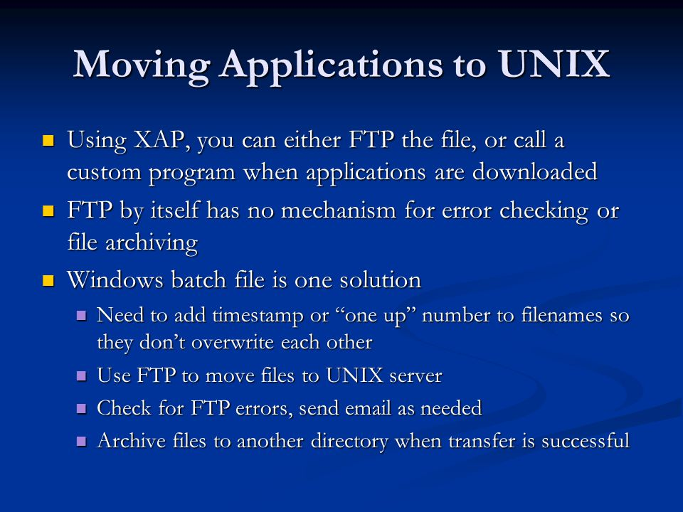 A Windows Batch File REM Create a timestamp to be appended to filename call parsedate.bat set timestamp=%yy%mm%dd%hh%min% set filename=CCCApply%timestamp%.ftp.log REM Transfer any files found to the UNIX database server ftp -s:ftp.script our_database_server > %filename% REM Examine FTP logfile for errors (Could be more robust) FIND Invalid %filename% > nul REM If error found, ERRORLEVEL will be 0 IF %ERRORLEVEL% == 1 GOTO SUCCESS GOTO FAILURE :SUCCESS REM Email success notification (Move file to archive) blat success.ntf -to name@domain.edu -subject CCCApply download successful! move *.edi archive > nul GOTO END :FAILURE REM Email failure notification (Do NOT move file to archive) blat failure.ntf -to name@domain.edu -subject CCCApply download failure! -attach %filename% :END