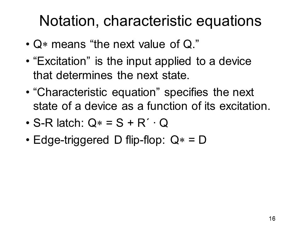 16 Notation, characteristic equations Q  means the next value of Q. Excitation is the input applied to a device that determines the next state.