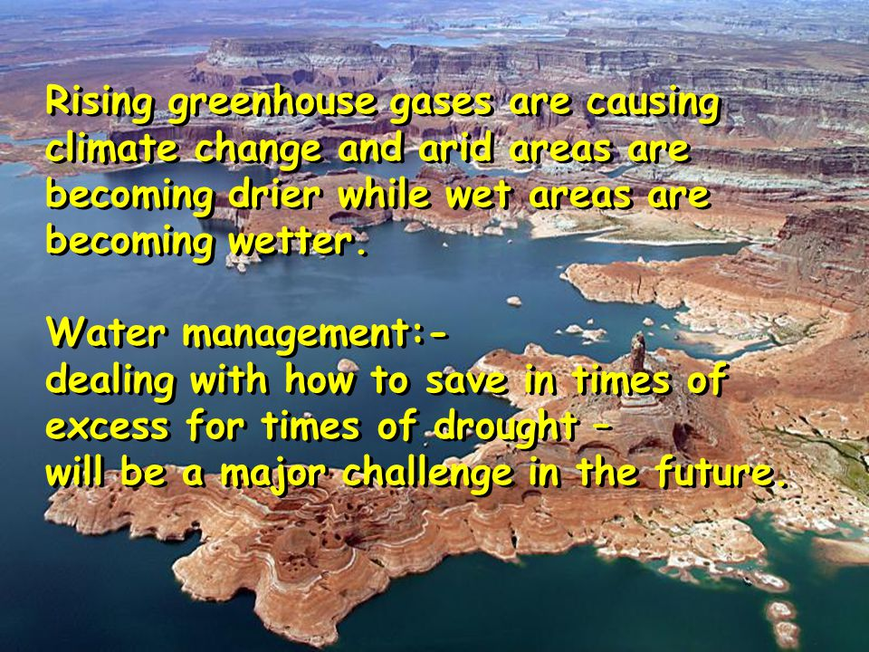Rising greenhouse gases are causing climate change and arid areas are becoming drier while wet areas are becoming wetter. Water management:- dealing w