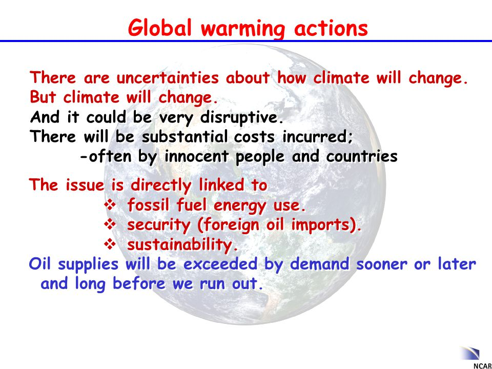 Global warming actions There are uncertainties about how climate will change. But climate will change. And it could be very disruptive. There will be