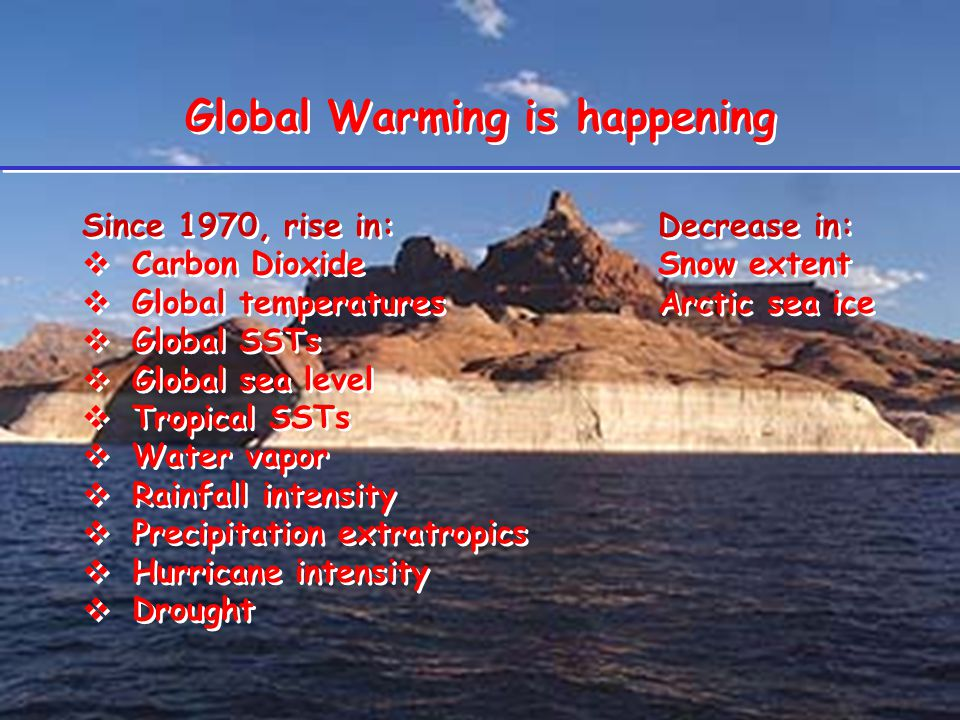 Global Warming is happening Since 1970, rise in:Decrease in:  Carbon DioxideSnow extent  Global temperaturesArctic sea ice  Global SSTs  Global sea level  Tropical SSTs  Water vapor  Rainfall intensity  Precipitation extratropics  Hurricane intensity  Drought Since 1970, rise in:Decrease in:  Carbon DioxideSnow extent  Global temperaturesArctic sea ice  Global SSTs  Global sea level  Tropical SSTs  Water vapor  Rainfall intensity  Precipitation extratropics  Hurricane intensity  Drought