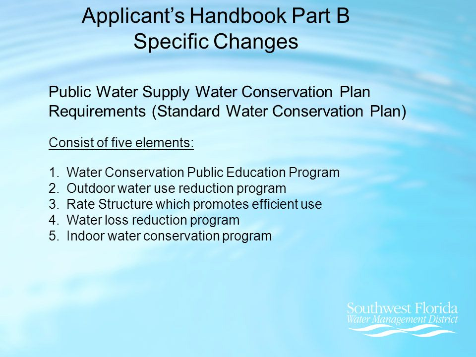 Applicant's Handbook Part B Specific Changes Public Water Supply Water Conservation Plan Requirements (Standard Water Conservation Plan) Consist of five elements: 1.Water Conservation Public Education Program 2.Outdoor water use reduction program 3.Rate Structure which promotes efficient use 4.Water loss reduction program 5.Indoor water conservation program
