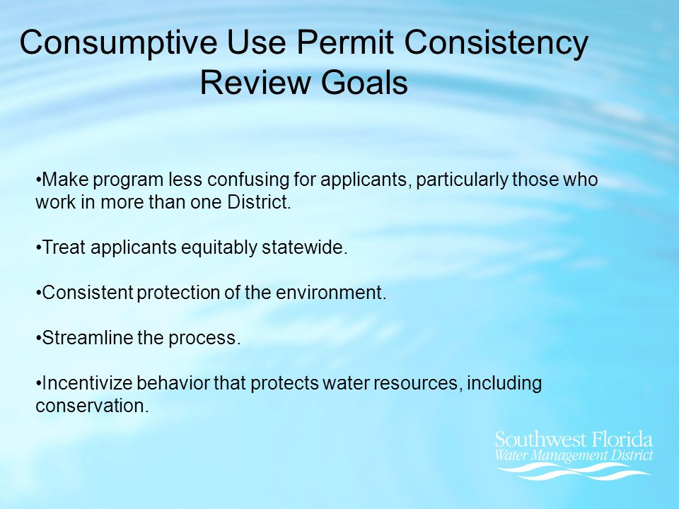Issues Addressed In District Rulemaking Types of Permits/Permit Thresholds Conditions for Issuance Water Conservation for Public Water Supply Allows an extension of the permit duration if proposed conservation measures outlined in a Standard or Goal Based Conservation Plan are achieved Reuse Substitution Credits Impact Offsets Administrative Changes Permit Application Forms Re-organization of Applicant's Handbook (Basis of Review) 10-yr Compliance Reports Pumpage Reporting Forms and other Monitoring Forms Standard Limiting Conditions for Permits