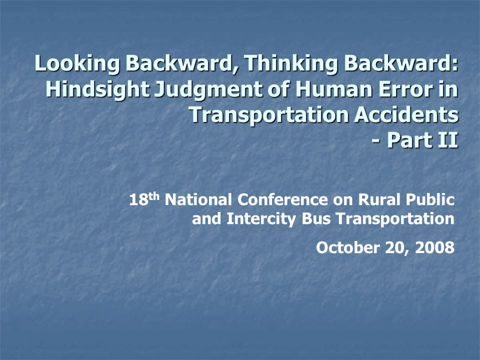 Looking Backward, Thinking Backward: Hindsight Judgment of Human Error in Transportation Accidents - Part II 18 th National Conference on Rural Public and Intercity Bus Transportation October 20, 2008