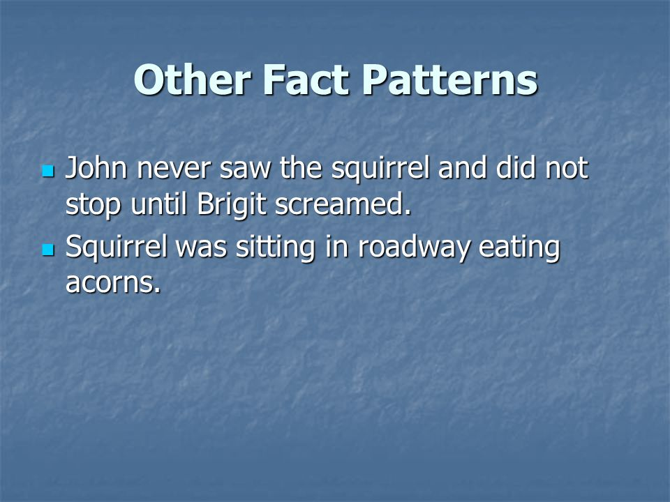 Other Fact Patterns John never saw the squirrel and did not stop until Brigit screamed.
