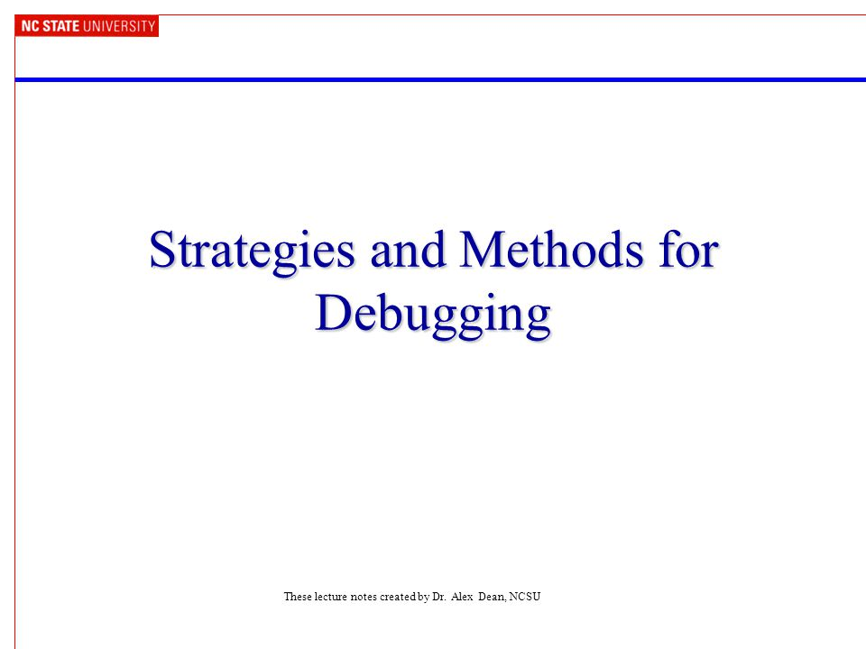 Strategies and Methods for Debugging These lecture notes created by Dr. Alex Dean, NCSU