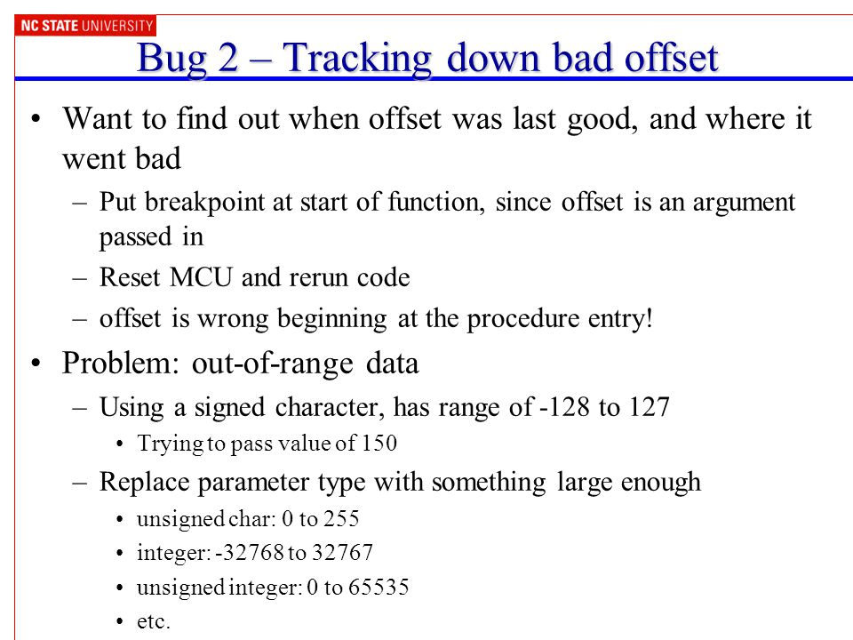 Bug 2 – Tracking down bad offset Want to find out when offset was last good, and where it went bad –Put breakpoint at start of function, since offset is an argument passed in –Reset MCU and rerun code –offset is wrong beginning at the procedure entry.