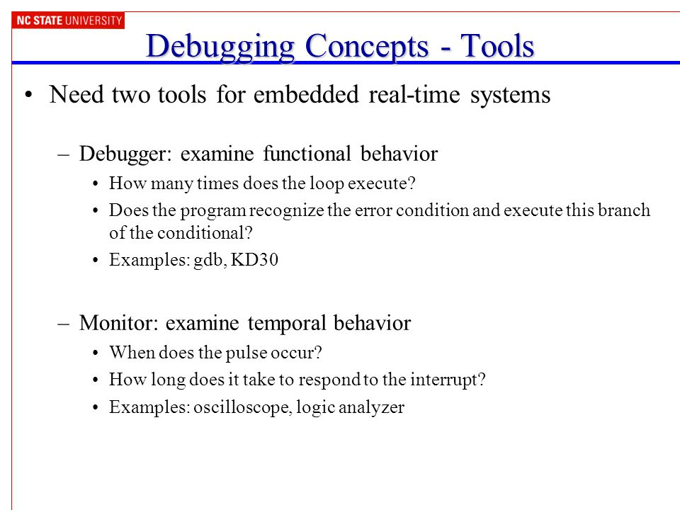Debugging Concepts - Tools Need two tools for embedded real-time systems –Debugger: examine functional behavior How many times does the loop execute.
