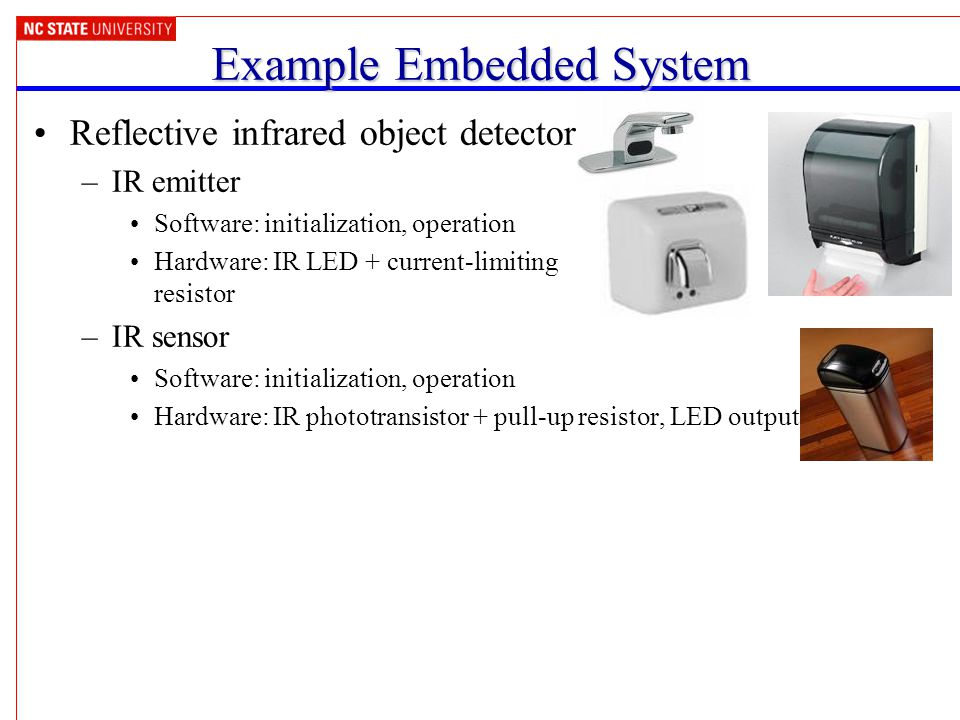Example Embedded System Reflective infrared object detector –IR emitter Software: initialization, operation Hardware: IR LED + current-limiting resistor –IR sensor Software: initialization, operation Hardware: IR phototransistor + pull-up resistor, LED output