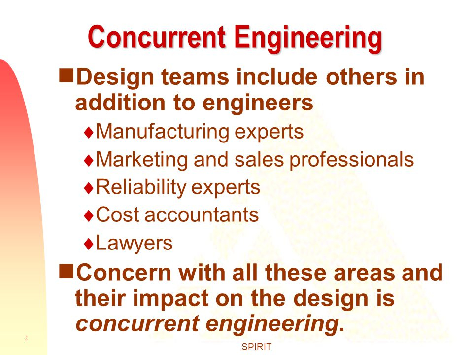 2 SPIRIT Concurrent Engineering  Design teams include others in addition to engineers  Manufacturing experts  Marketing and sales professionals  Reliability experts  Cost accountants  Lawyers  Concern with all these areas and their impact on the design is concurrent engineering.