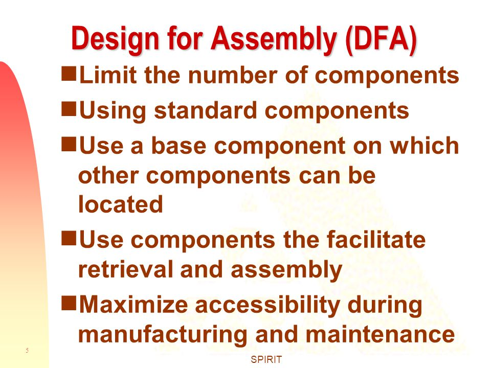 5 SPIRIT Design for Assembly (DFA)  Limit the number of components  Using standard components  Use a base component on which other components can be located  Use components the facilitate retrieval and assembly  Maximize accessibility during manufacturing and maintenance
