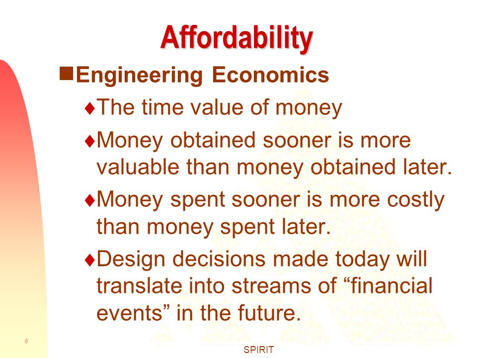 6 SPIRIT Affordability  Engineering Economics  The time value of money  Money obtained sooner is more valuable than money obtained later.