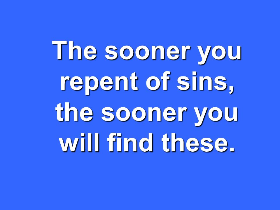 The sooner you repent of sins, the sooner you will find these.
