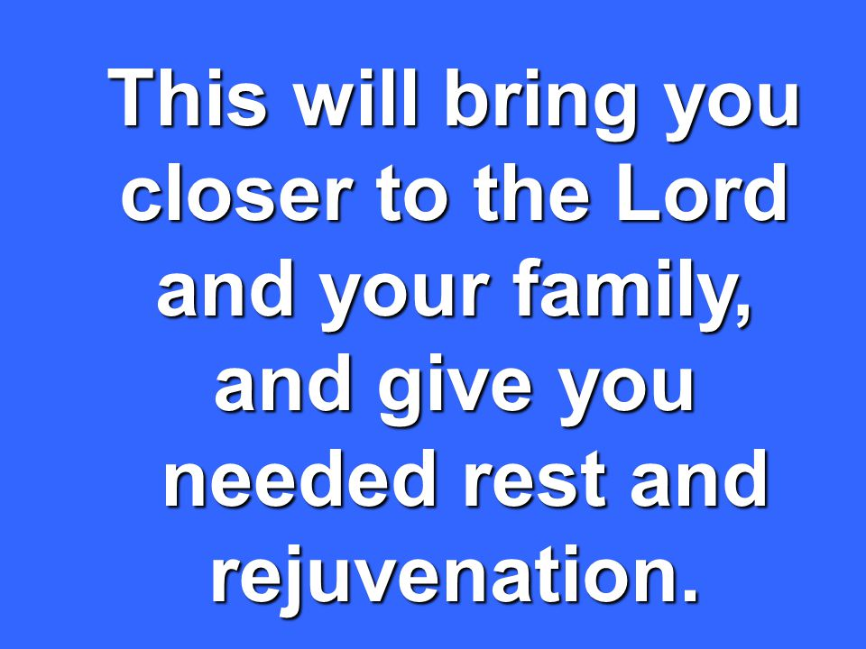 This will bring you closer to the Lord and your family, and give you needed rest and rejuvenation.