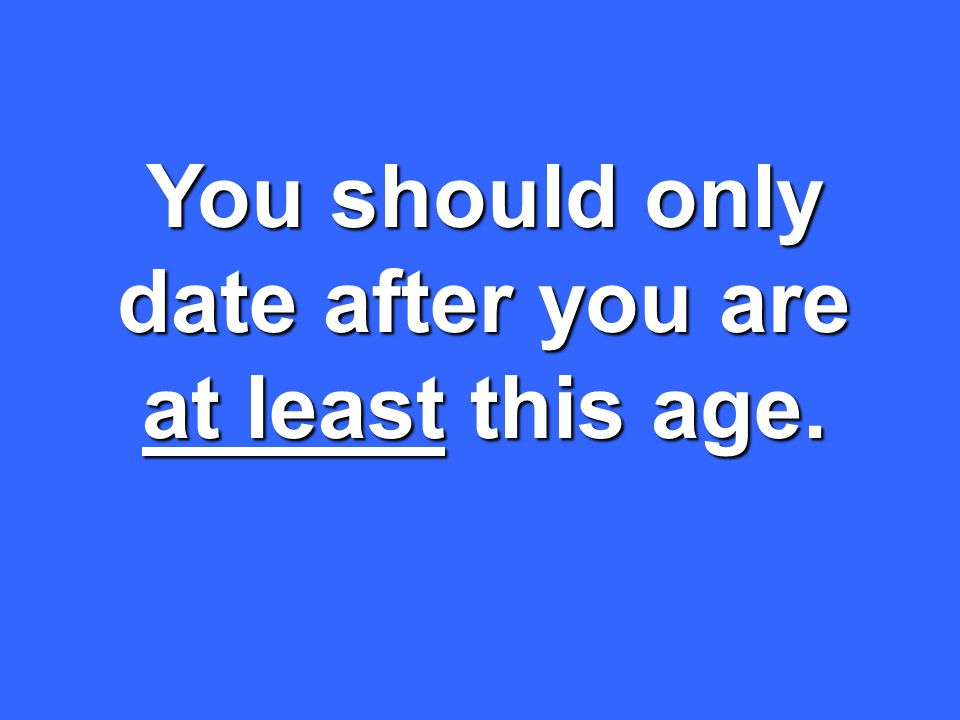 You should only date after you are at least this age.
