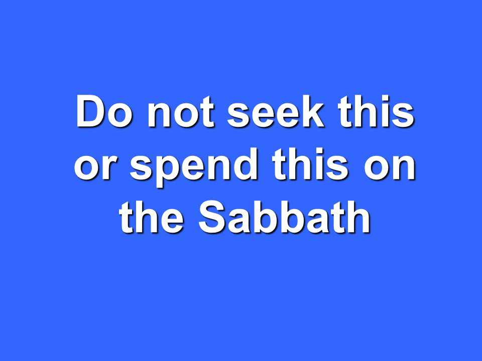 Do not seek this or spend this on the Sabbath