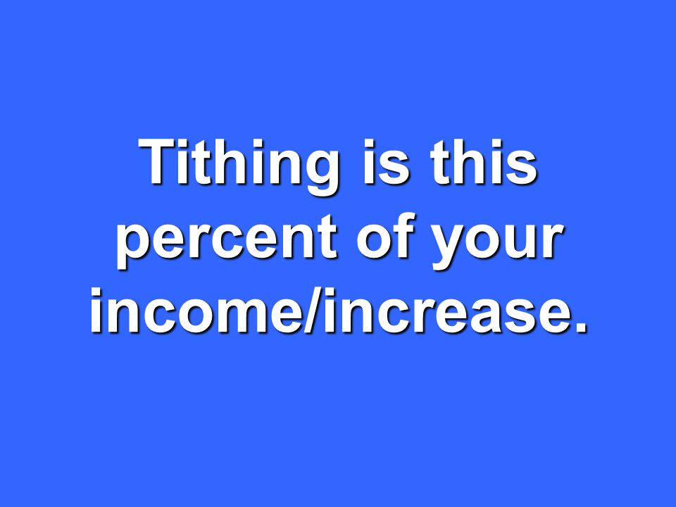 Tithing is this percent of your income/increase.