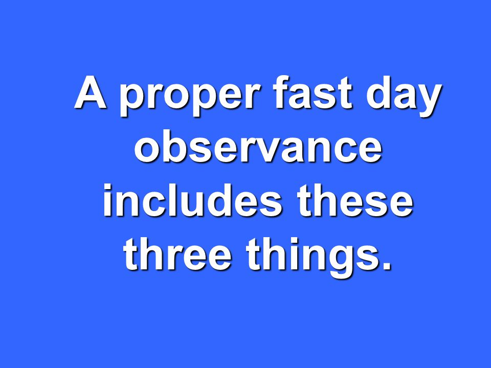A proper fast day observance includes these three things.