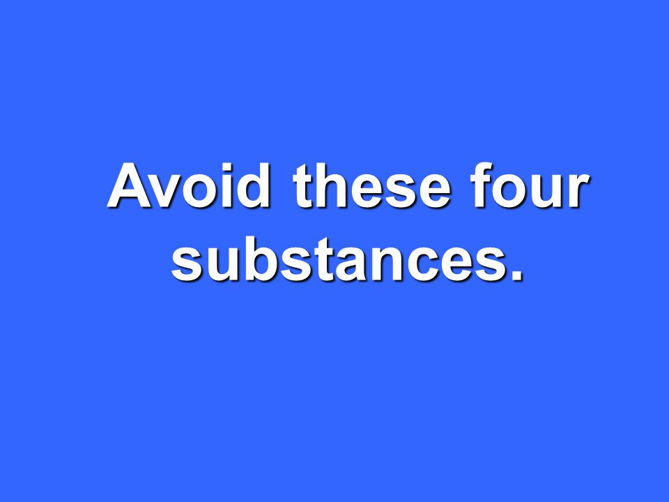 Avoid these four substances.