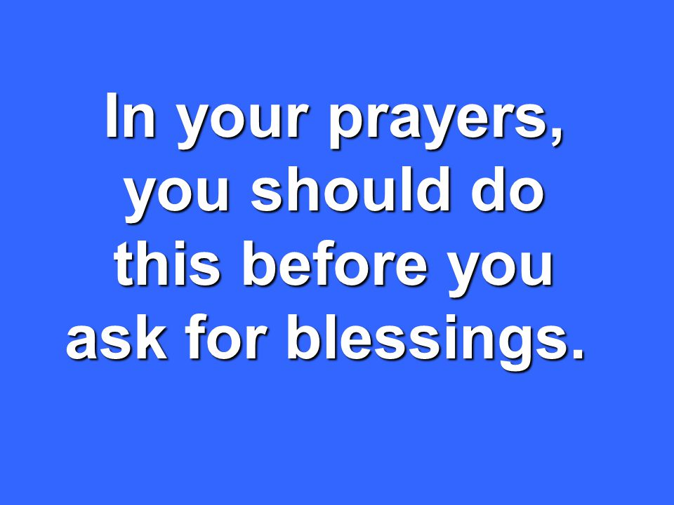 In your prayers, you should do this before you ask for blessings.