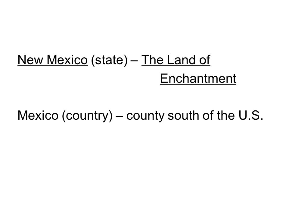 New Mexico (state) – The Land of Enchantment Mexico (country) – county south of the U.S.