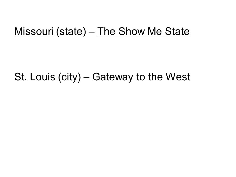 Missouri (state) – The Show Me State St. Louis (city) – Gateway to the West
