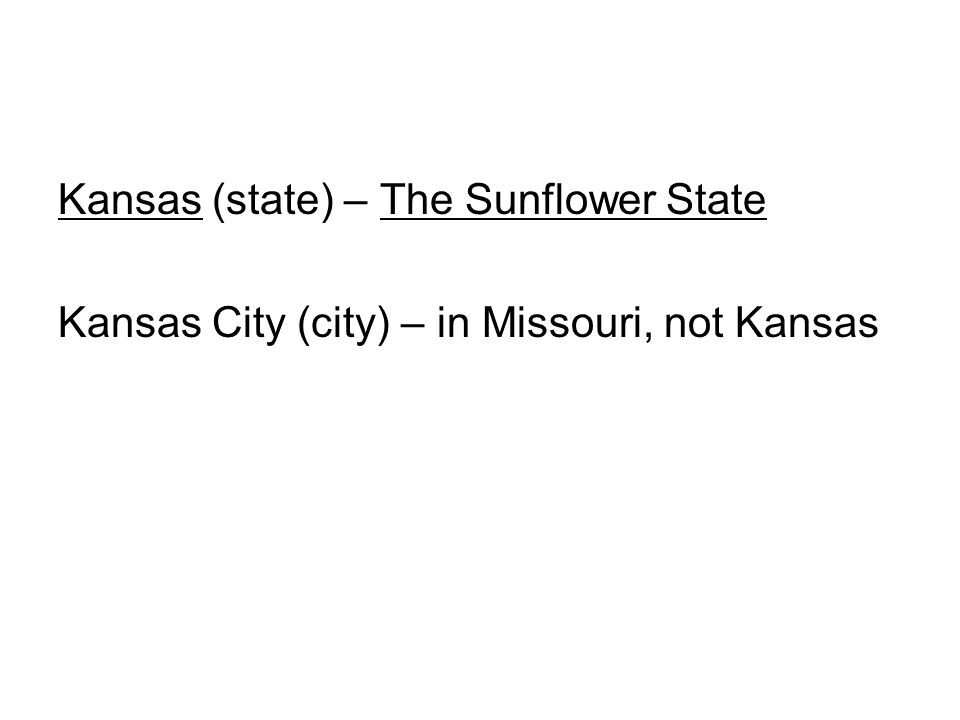 Kansas (state) – The Sunflower State Kansas City (city) – in Missouri, not Kansas