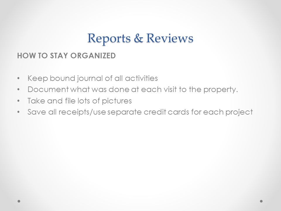Reports & Reviews HOW TO STAY ORGANIZED Keep bound journal of all activities Document what was done at each visit to the property.
