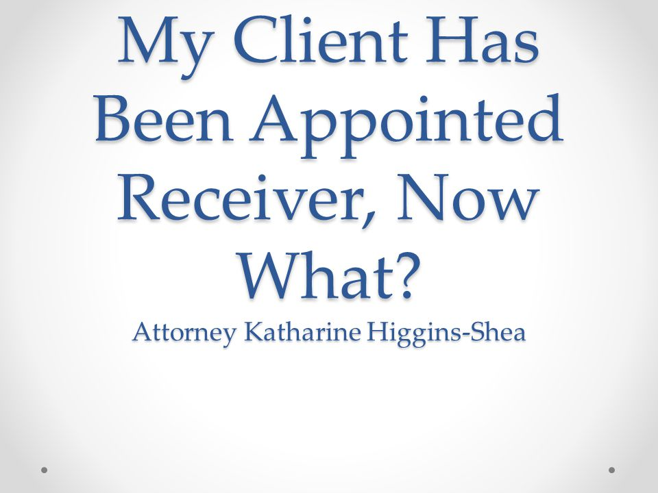 My Client Has Been Appointed Receiver, Now What? Attorney Katharine Higgins-Shea
