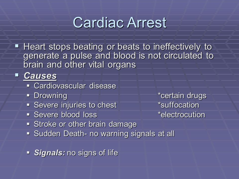 Cardiac Arrest  Heart stops beating or beats to ineffectively to generate a pulse and blood is not circulated to brain and other vital organs  Causes  Cardiovascular disease  Drowning *certain drugs  Severe injuries to chest*suffocation  Severe blood loss*electrocution  Stroke or other brain damage  Sudden Death- no warning signals at all  Signals: no signs of life