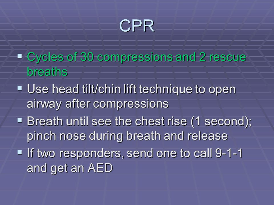 CPR  Cycles of 30 compressions and 2 rescue breaths  Use head tilt/chin lift technique to open airway after compressions  Breath until see the chest rise (1 second); pinch nose during breath and release  If two responders, send one to call 9-1-1 and get an AED
