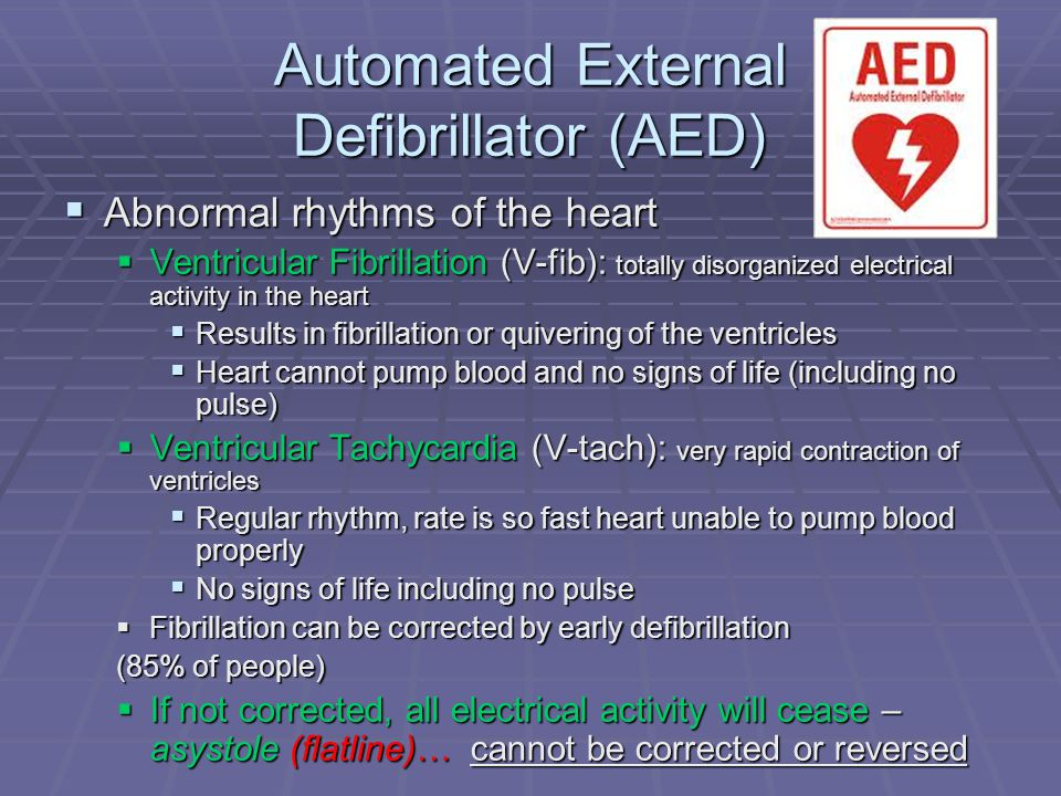 Automated External Defibrillator (AED)  Abnormal rhythms of the heart  Ventricular Fibrillation (V-fib): totally disorganized electrical activity in the heart  Results in fibrillation or quivering of the ventricles  Heart cannot pump blood and no signs of life (including no pulse)  Ventricular Tachycardia (V-tach): very rapid contraction of ventricles  Regular rhythm, rate is so fast heart unable to pump blood properly  No signs of life including no pulse  Fibrillation can be corrected by early defibrillation (85% of people)  If not corrected, all electrical activity will cease – asystole (flatline)… cannot be corrected or reversed