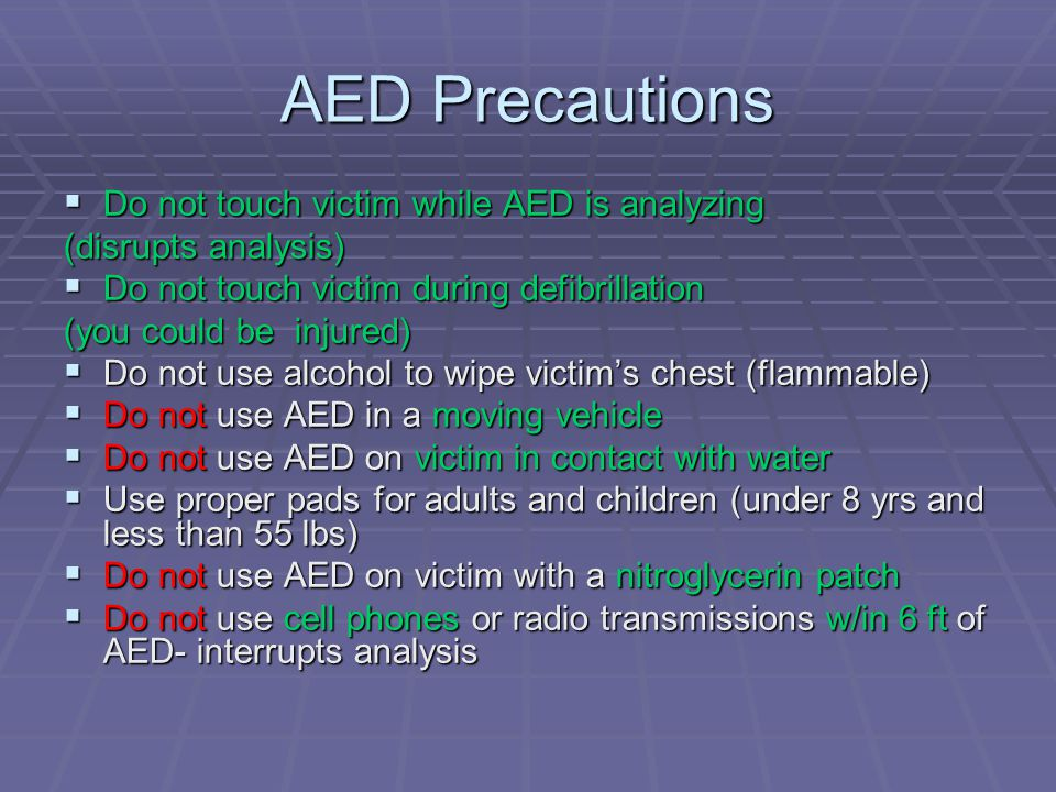 AED Precautions  Do not touch victim while AED is analyzing (disrupts analysis)  Do not touch victim during defibrillation (you could be injured)  Do not use alcohol to wipe victim's chest (flammable)  Do not use AED in a moving vehicle  Do not use AED on victim in contact with water  Use proper pads for adults and children (under 8 yrs and less than 55 lbs)  Do not use AED on victim with a nitroglycerin patch  Do not use cell phones or radio transmissions w/in 6 ft of AED- interrupts analysis
