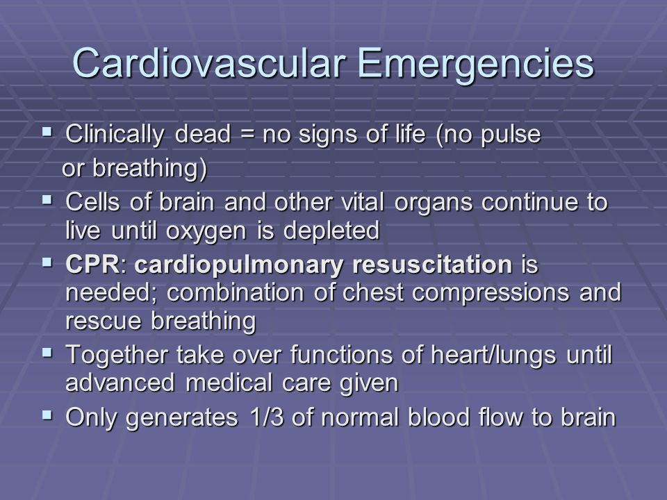 Cardiovascular Emergencies  Clinically dead = no signs of life (no pulse or breathing) or breathing)  Cells of brain and other vital organs continue to live until oxygen is depleted  CPR: cardiopulmonary resuscitation is needed; combination of chest compressions and rescue breathing  Together take over functions of heart/lungs until advanced medical care given  Only generates 1/3 of normal blood flow to brain