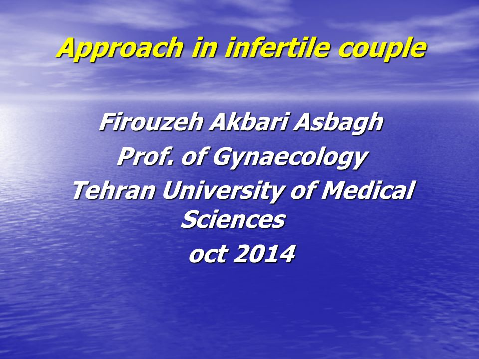Approach in infertile couple Firouzeh Akbari Asbagh Prof. of Gynaecology Tehran University of Medical Sciences oct 2014