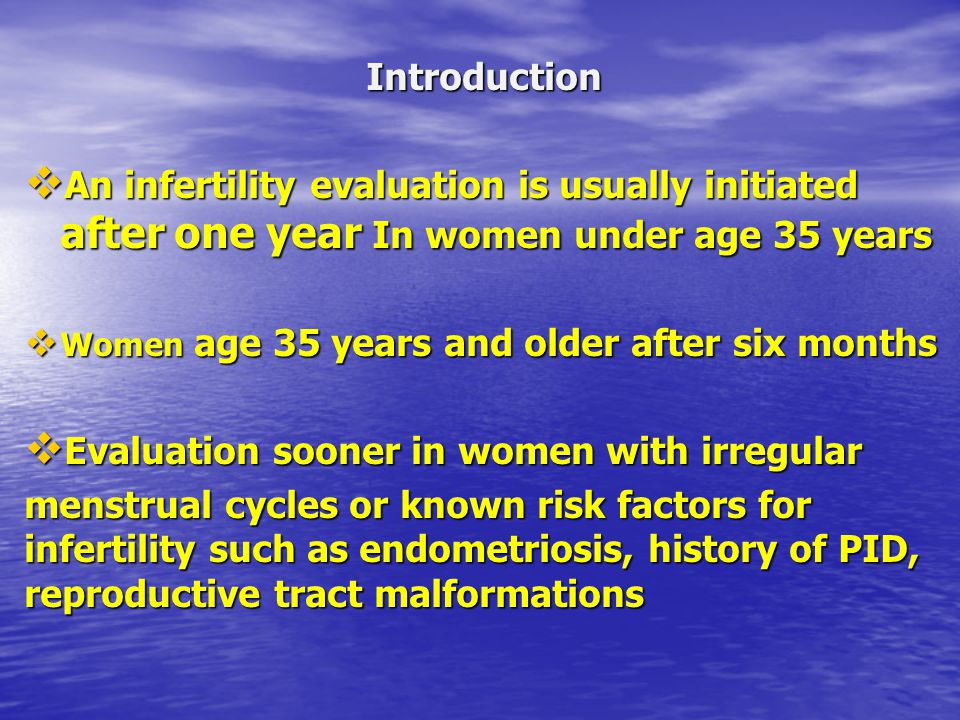 Introduction  An infertility evaluation is usually initiated after one year In women under age 35 years  Women age 35 years and older after six mont