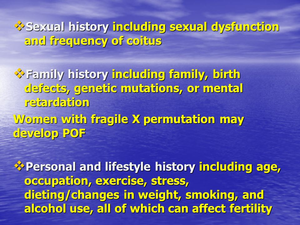  Sexual history including sexual dysfunction and frequency of coitus  Family history including family, birth defects, genetic mutations, or mental r