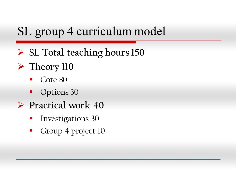 SL group 4 curriculum model  SL Total teaching hours 150  Theory 110  Core 80  Options 30  Practical work 40  Investigations 30  Group 4 project 10