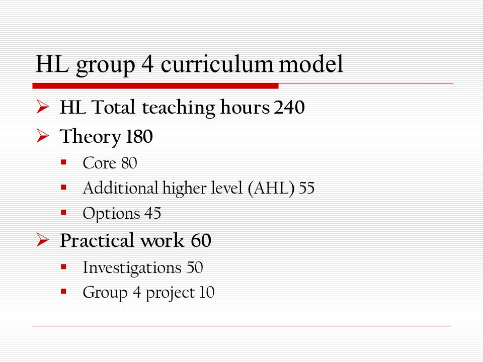 HL group 4 curriculum model  HL Total teaching hours 240  Theory 180  Core 80  Additional higher level (AHL) 55  Options 45  Practical work 60  Investigations 50  Group 4 project 10