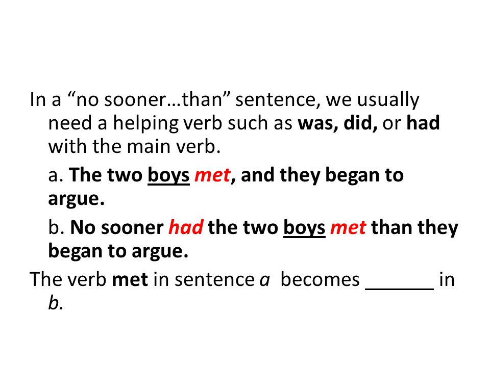 In a no sooner…than sentence, we usually need a helping verb such as was, did, or had with the main verb.
