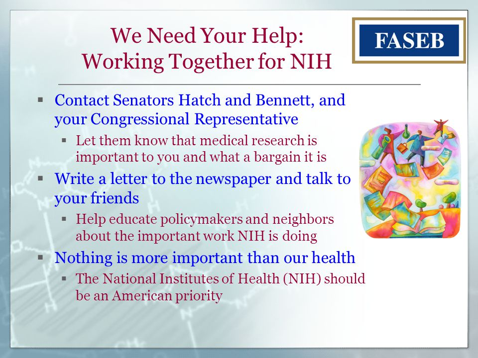 We Need Your Help: Working Together for NIH  Contact Senators Hatch and Bennett, and your Congressional Representative  Let them know that medical research is important to you and what a bargain it is  Write a letter to the newspaper and talk to your friends  Help educate policymakers and neighbors about the important work NIH is doing  Nothing is more important than our health  The National Institutes of Health (NIH) should be an American priority