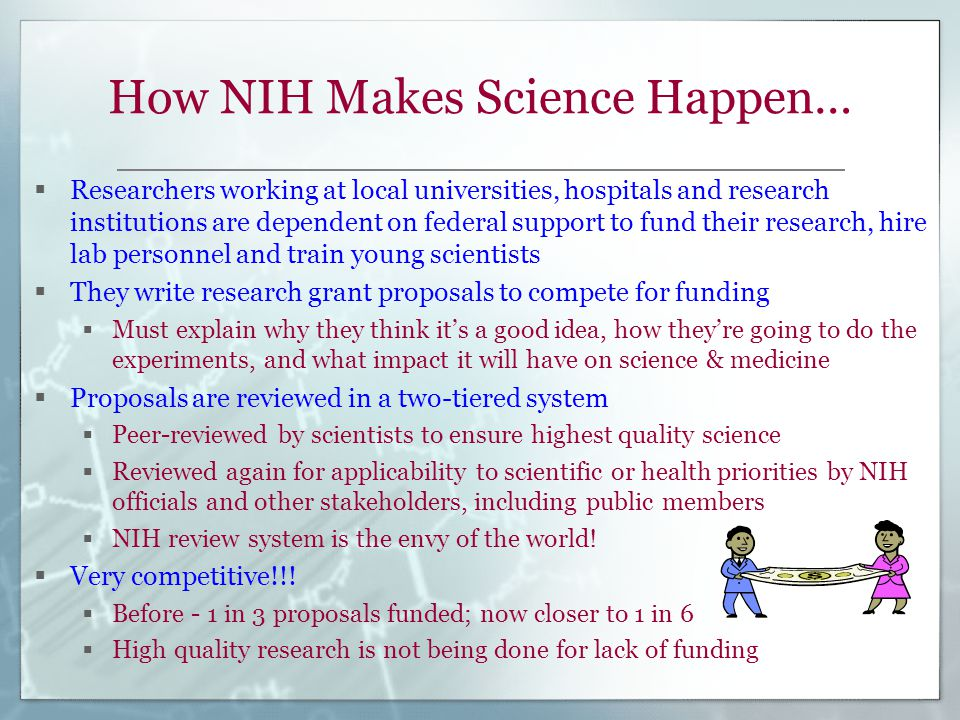How NIH Makes Science Happen…  Researchers working at local universities, hospitals and research institutions are dependent on federal support to fund their research, hire lab personnel and train young scientists  They write research grant proposals to compete for funding  Must explain why they think it's a good idea, how they're going to do the experiments, and what impact it will have on science & medicine  Proposals are reviewed in a two-tiered system  Peer-reviewed by scientists to ensure highest quality science  Reviewed again for applicability to scientific or health priorities by NIH officials and other stakeholders, including public members  NIH review system is the envy of the world.