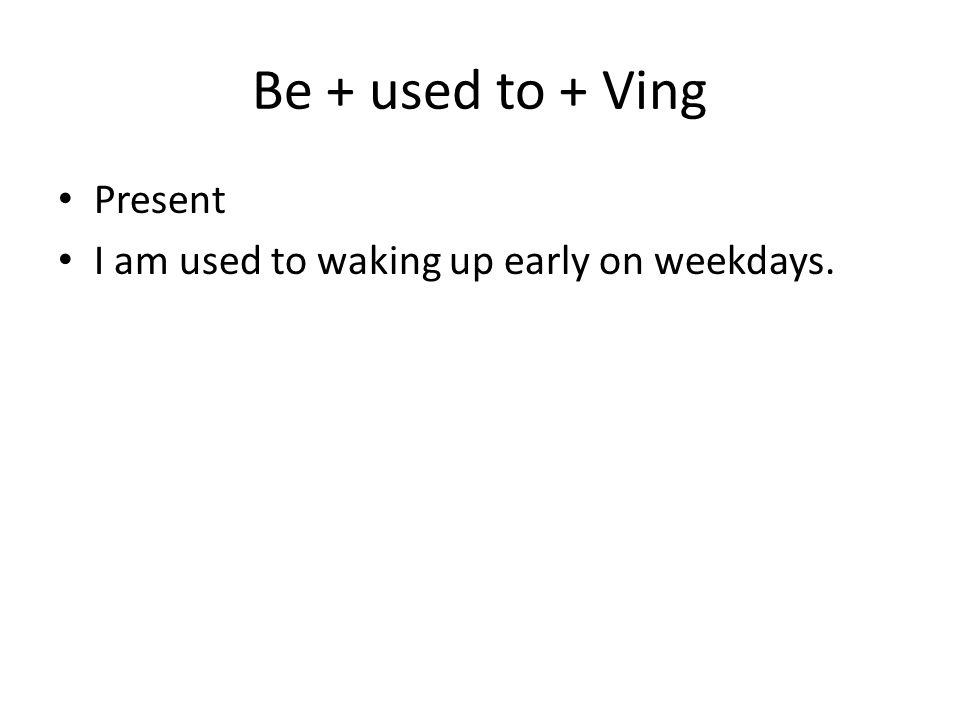 Be + used to + Ving Present I am used to waking up early on weekdays.