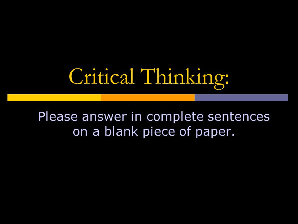 Critical Thinking: Please answer in complete sentences on a blank piece of paper.