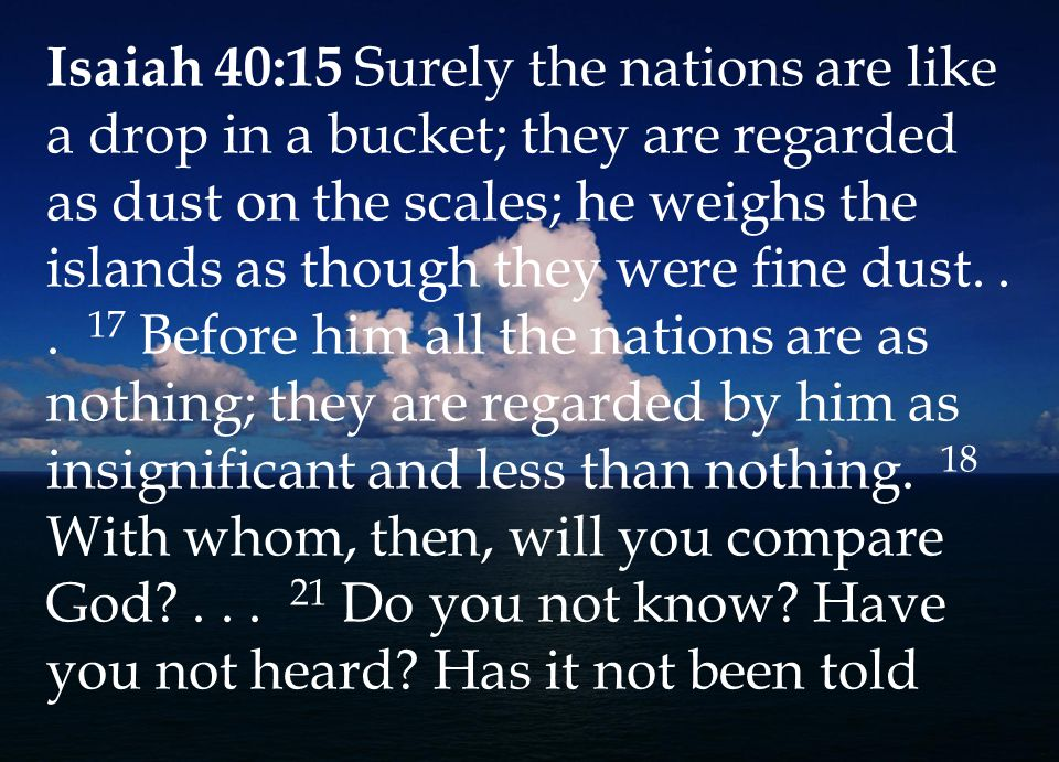 Isaiah 40:15 Surely the nations are like a drop in a bucket; they are regarded as dust on the scales; he weighs the islands as though they were fine dust...