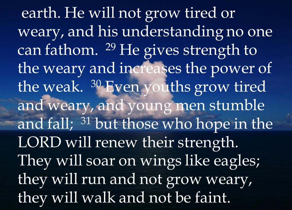 earth. He will not grow tired or weary, and his understanding no one can fathom.