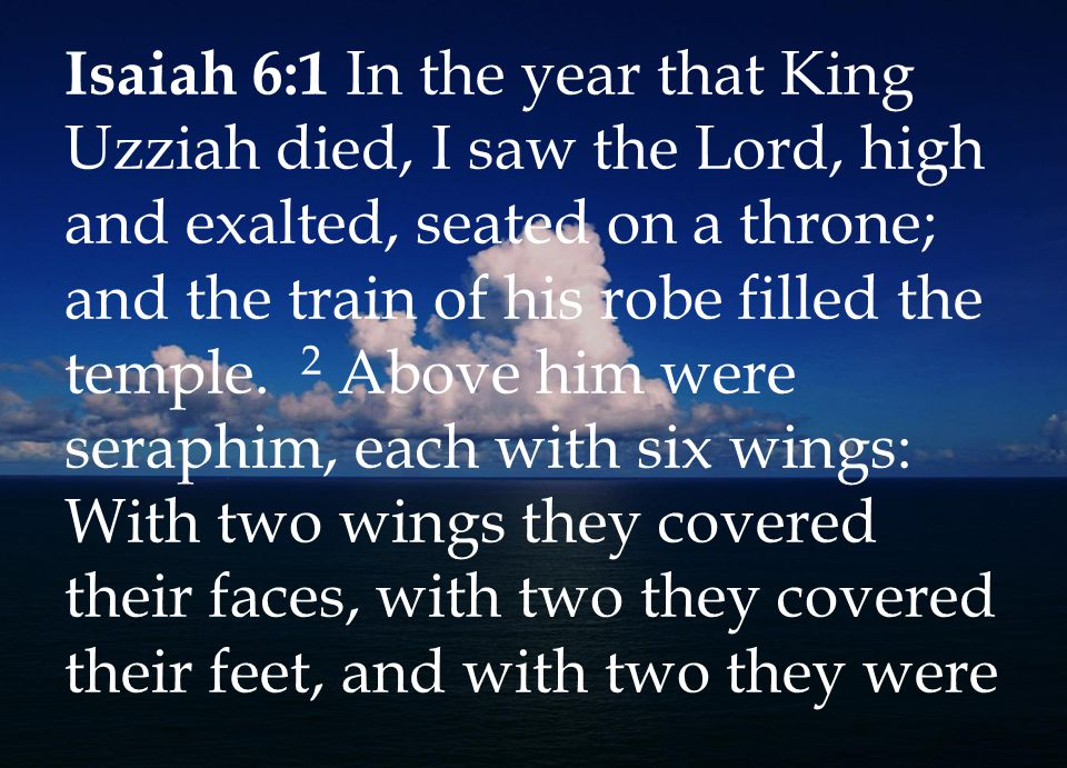 Isaiah 6:1 In the year that King Uzziah died, I saw the Lord, high and exalted, seated on a throne; and the train of his robe filled the temple.
