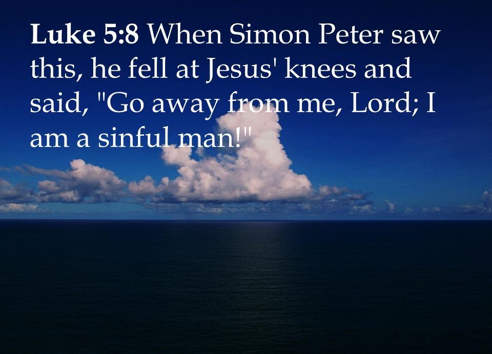 Luke 5:8 When Simon Peter saw this, he fell at Jesus knees and said, Go away from me, Lord; I am a sinful man!